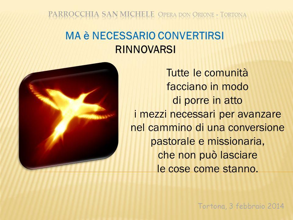 Tortona, 3 febbraio 2014 Tutte le comunità facciano in modo di porre in atto i mezzi necessari per avanzare nel cammino di una conversione pastorale e