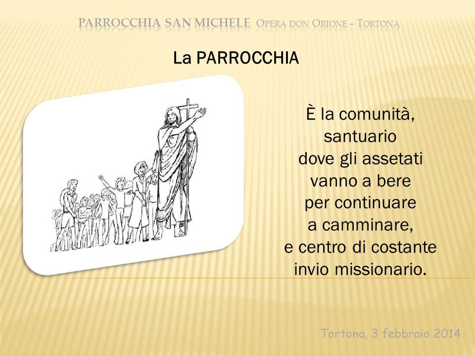 Tortona, 3 febbraio 2014 La PARROCCHIA È la comunità, santuario dove gli assetati vanno a bere per continuare a camminare, e centro di costante invio