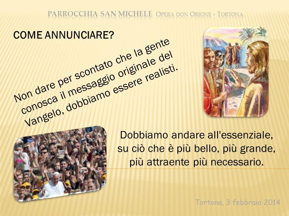 Tortona, 3 febbraio 2014 Non dare per scontato che la gente conosca il messaggio originale del Vangelo, dobbiamo essere realisti. COME ANNUNCIARE? Dob