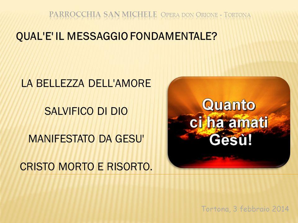 Tortona, 3 febbraio 2014 LA BELLEZZA DELL'AMORE SALVIFICO DI DIO MANIFESTATO DA GESU' CRISTO MORTO E RISORTO. QUAL'E' IL MESSAGGIO FONDAMENTALE?
