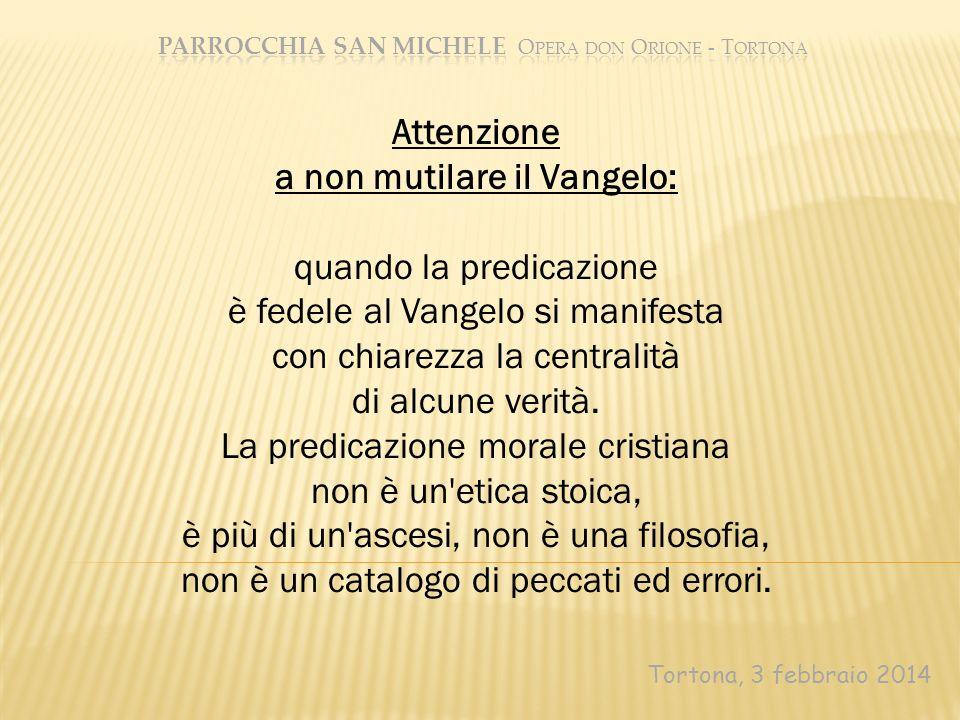 Tortona, 3 febbraio 2014 Attenzione a non mutilare il Vangelo: quando la predicazione è fedele al Vangelo si manifesta con chiarezza la centralità di