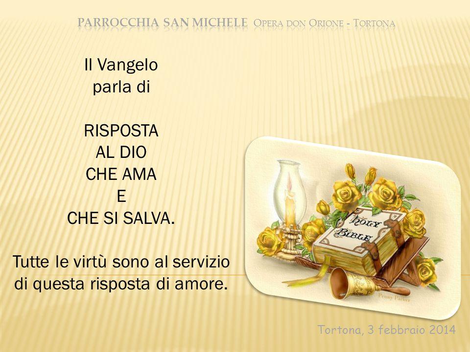 Tortona, 3 febbraio 2014 Il Vangelo parla di RISPOSTA AL DIO CHE AMA E CHE SI SALVA. Tutte le virtù sono al servizio di questa risposta di amore.