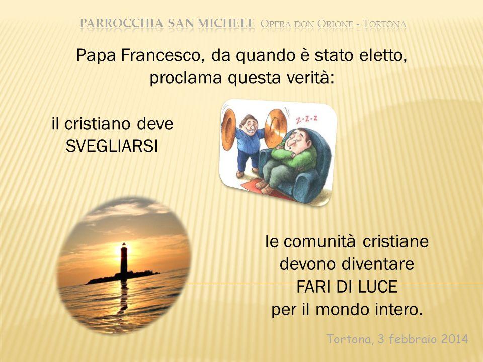 Tortona, 3 febbraio 2014 Papa Francesco, da quando è stato eletto, proclama questa verità: il cristiano deve SVEGLIARSI le comunità cristiane devono d