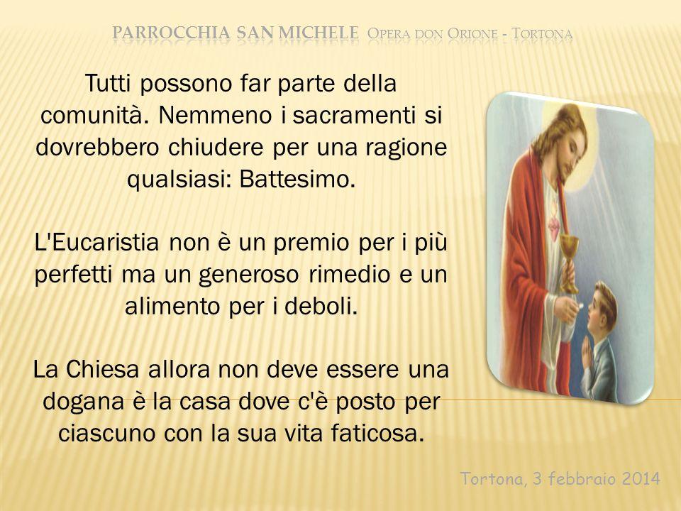 Tortona, 3 febbraio 2014 Tutti possono far parte della comunità. Nemmeno i sacramenti si dovrebbero chiudere per una ragione qualsiasi: Battesimo. L'E