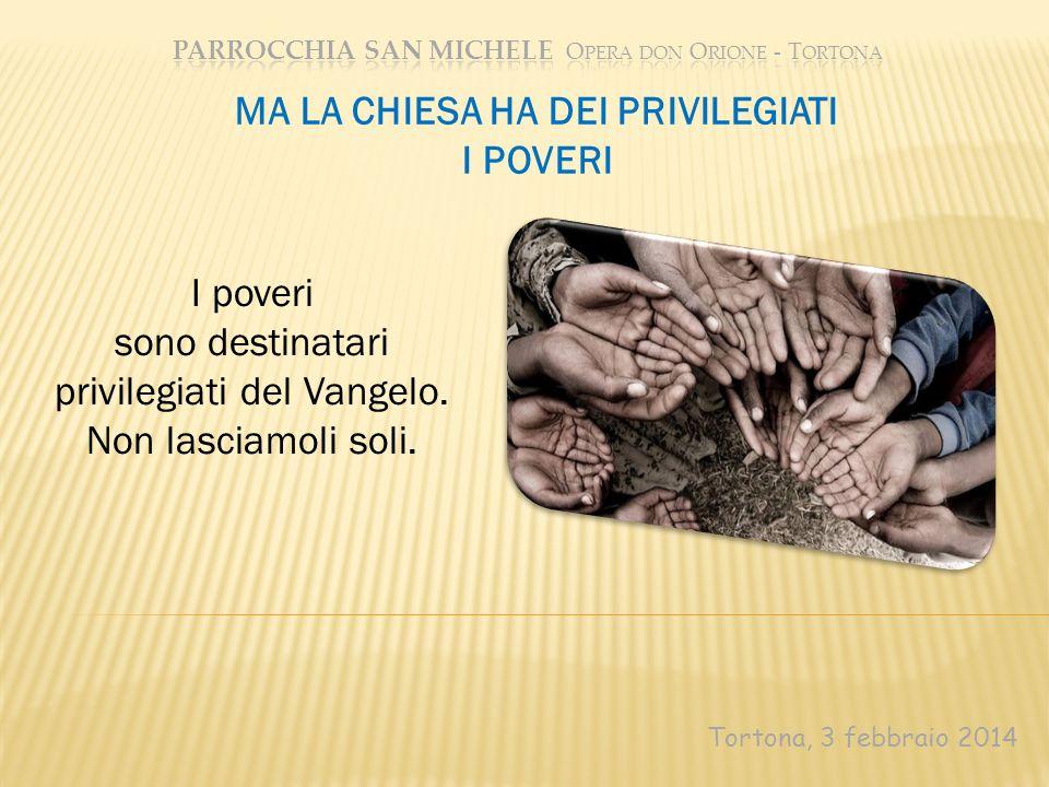 Tortona, 3 febbraio 2014 MA LA CHIESA HA DEI PRIVILEGIATI I POVERI I poveri sono destinatari privilegiati del Vangelo. Non lasciamoli soli.