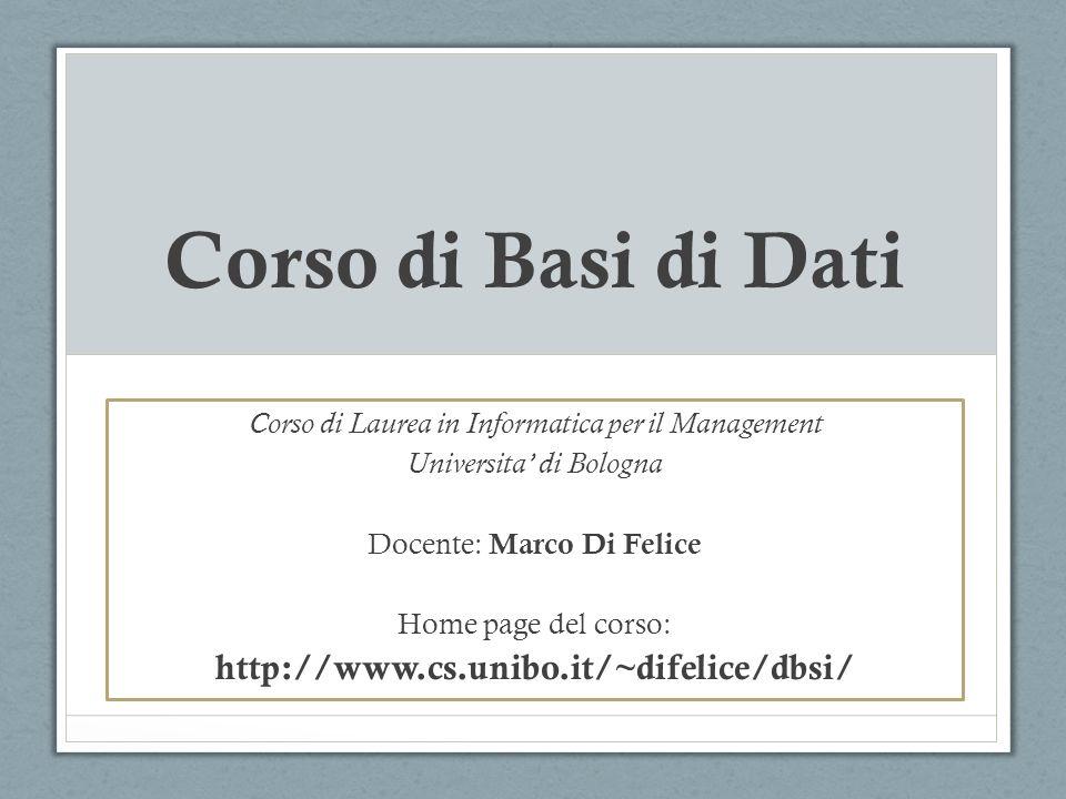 Corso di Basi di Dati Corso di Laurea in Informatica per il Management Universita di Bologna Docente: Marco Di Felice Home page del corso: http://www.