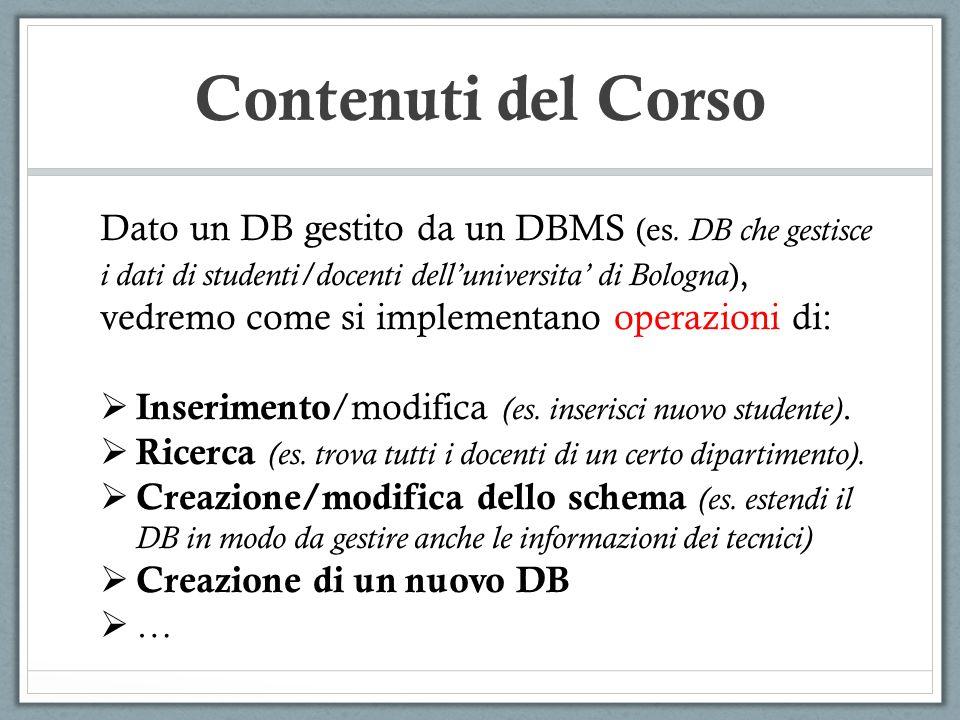 Contenuti del Corso Dato un DB gestito da un DBMS (es. DB che gestisce i dati di studenti/docenti delluniversita di Bologna ), vedremo come si impleme