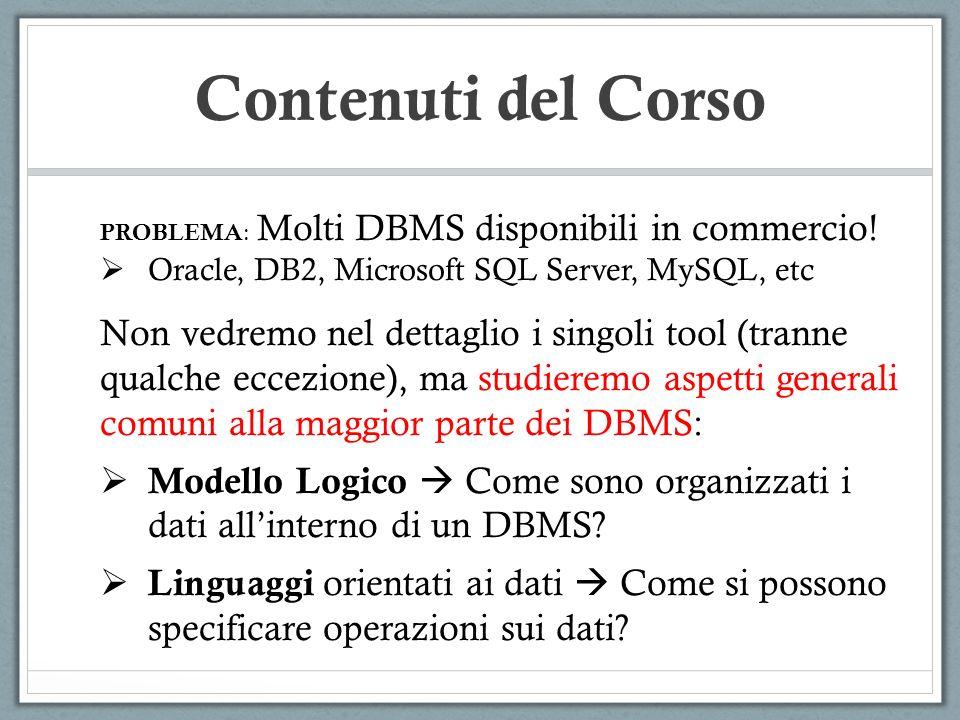 Contenuti del Corso PROBLEMA : Molti DBMS disponibili in commercio! Oracle, DB2, Microsoft SQL Server, MySQL, etc Non vedremo nel dettaglio i singoli