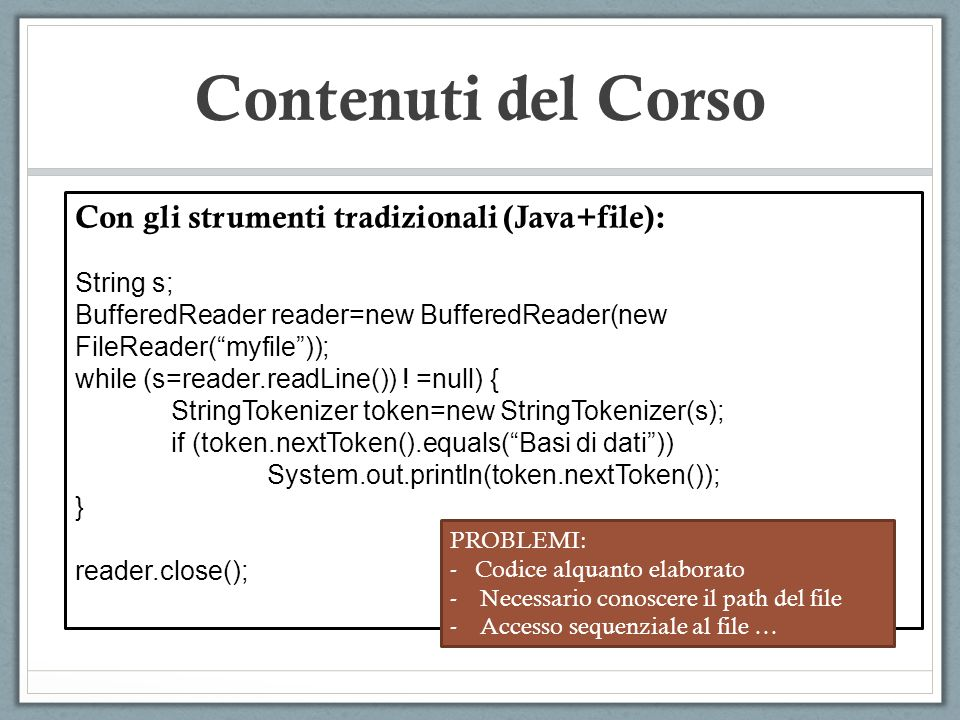 Contenuti del Corso Con gli strumenti tradizionali (Java+file): String s; BufferedReader reader=new BufferedReader(new FileReader(myfile)); while (s=r