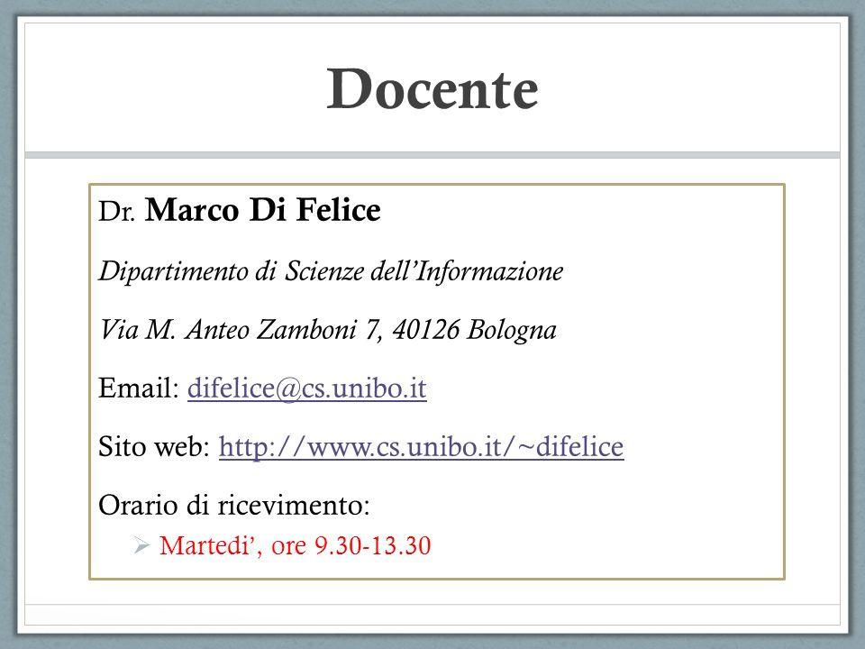 Docente Dr. Marco Di Felice Dipartimento di Scienze dellInformazione Via M. Anteo Zamboni 7, 40126 Bologna Email: difelice@cs.unibo.itdifelice@cs.unib
