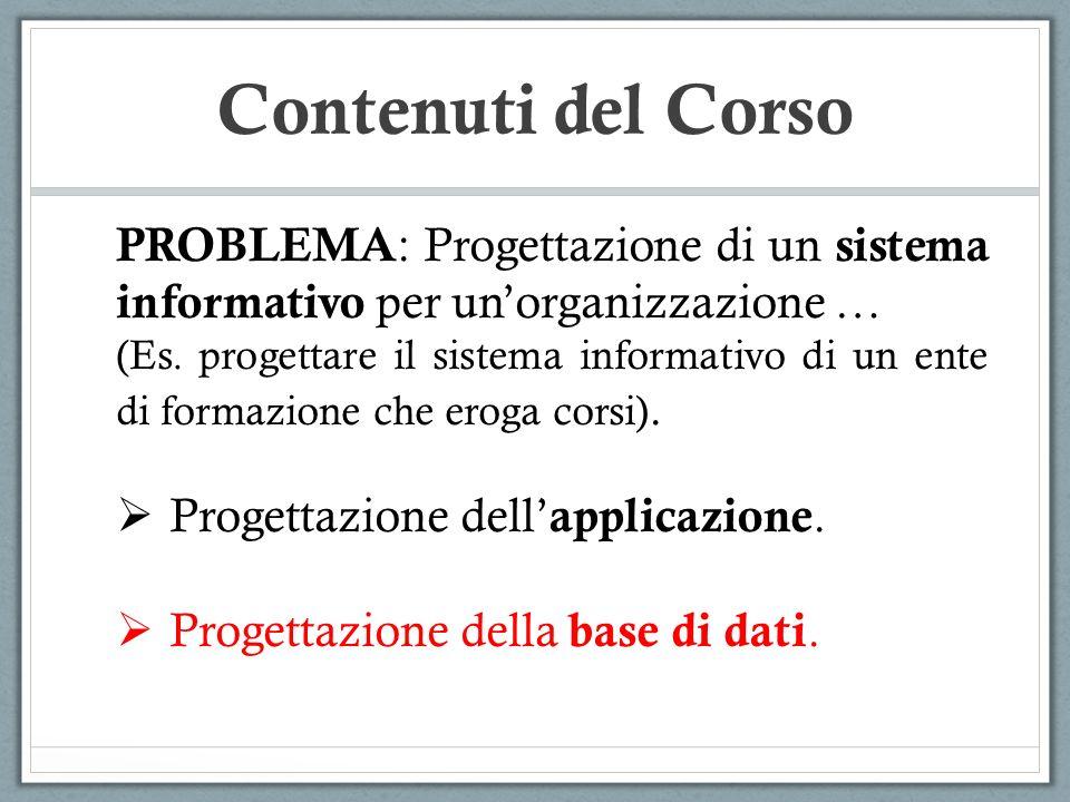 Contenuti del Corso PROBLEMA : Progettazione di un sistema informativo per unorganizzazione … (Es. progettare il sistema informativo di un ente di for