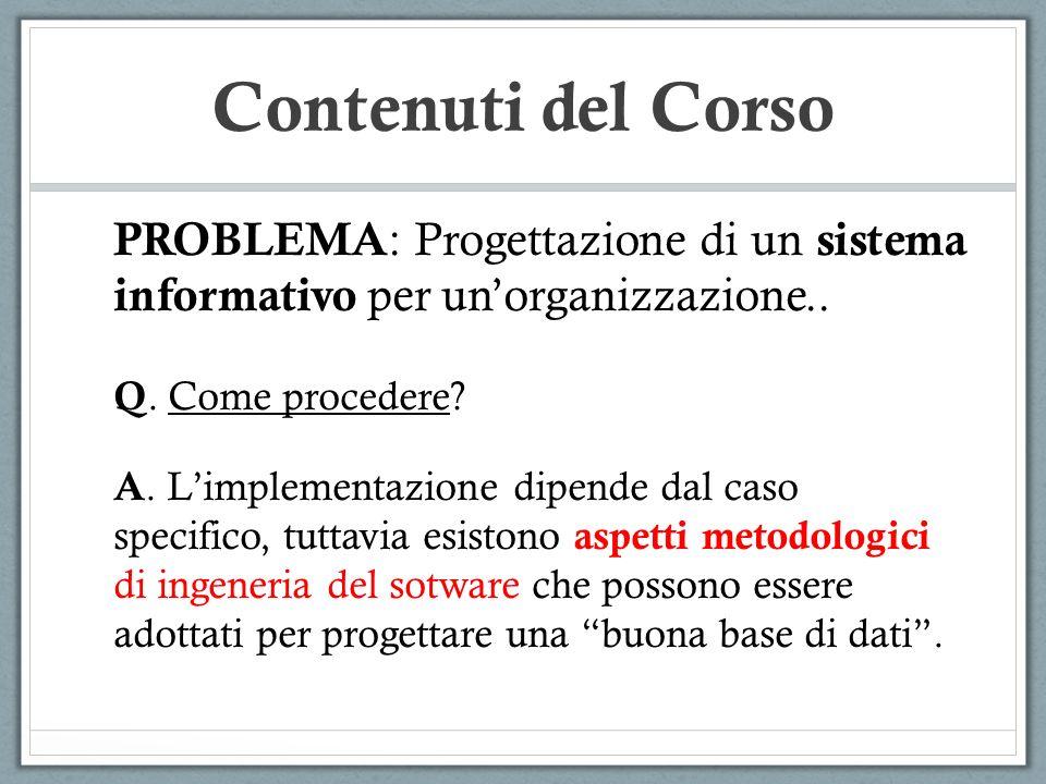 Contenuti del Corso PROBLEMA : Progettazione di un sistema informativo per unorganizzazione.. Q. Come procedere? A. Limplementazione dipende dal caso