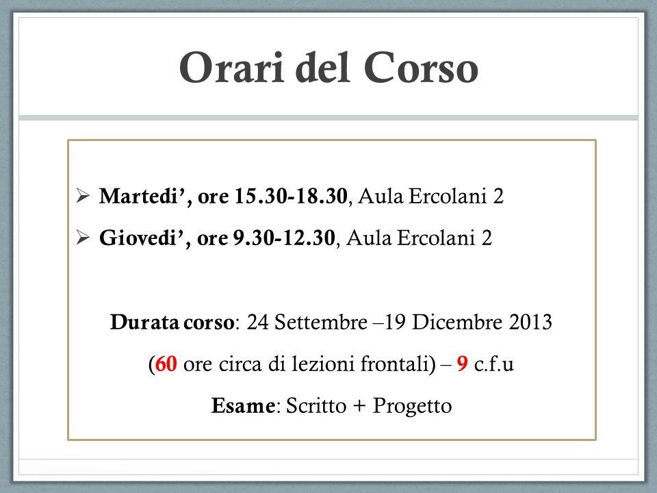 Orari del Corso Martedi, ore 15.30-18.30, Aula Ercolani 2 Giovedi, ore 9.30-12.30, Aula Ercolani 2 Durata corso : 24 Settembre –19 Dicembre 2013 ( 60