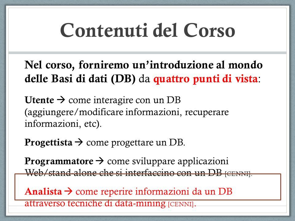 Contenuti del Corso Nel corso, forniremo unintroduzione al mondo delle Basi di dati (DB) da quattro punti di vista : Utente come interagire con un DB