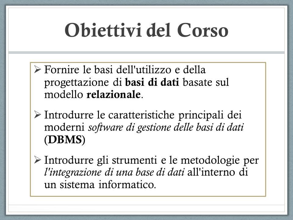 Obiettivi del Corso Fornire le basi dell'utilizzo e della progettazione di basi di dati basate sul modello relazionale. Introdurre le caratteristiche