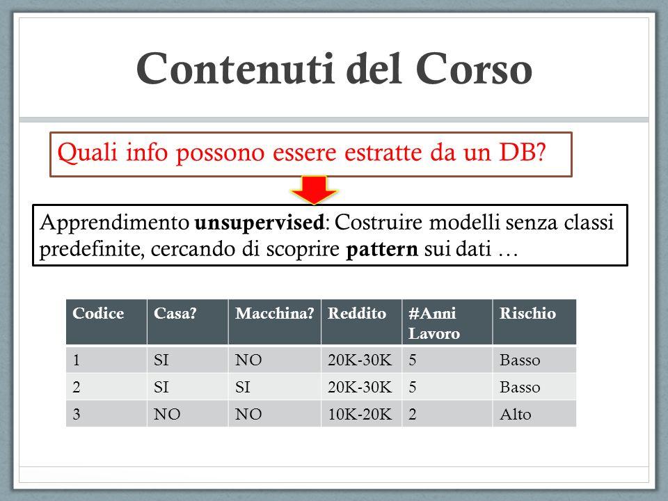 Contenuti del Corso Quali info possono essere estratte da un DB? Apprendimento unsupervised : Costruire modelli senza classi predefinite, cercando di