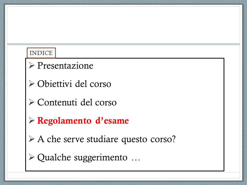 Presentazione Obiettivi del corso Contenuti del corso Regolamento desame A che serve studiare questo corso? Qualche suggerimento … INDICE