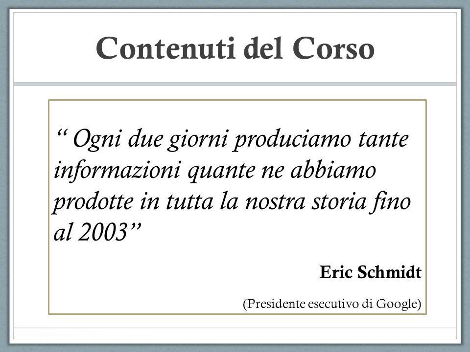 Contenuti del Corso Ogni due giorni produciamo tante informazioni quante ne abbiamo prodotte in tutta la nostra storia fino al 2003 Eric Schmidt (Pres