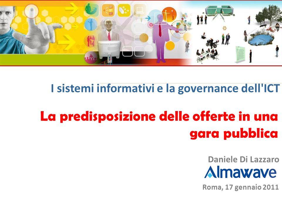 La predisposizione delle offerte in una gara pubblica Roma, 17 gennaio 2011 Daniele Di Lazzaro I sistemi informativi e la governance dell'ICT