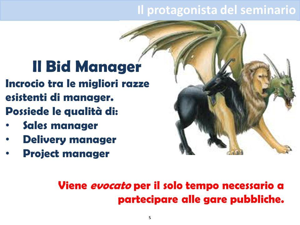 Il protagonista del seminario 5 Il Bid Manager Incrocio tra le migliori razze esistenti di manager. Possiede le qualità di: Sales manager Delivery man