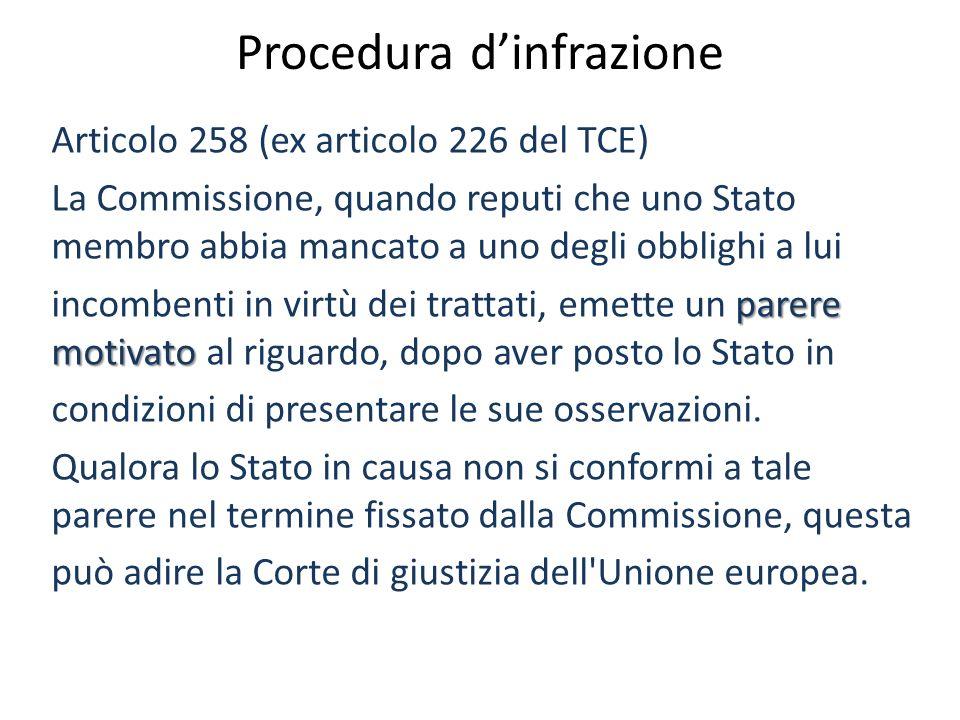 Procedura dinfrazione Articolo 258 (ex articolo 226 del TCE) La Commissione, quando reputi che uno Stato membro abbia mancato a uno degli obblighi a lui parere motivato incombenti in virtù dei trattati, emette un parere motivato al riguardo, dopo aver posto lo Stato in condizioni di presentare le sue osservazioni.