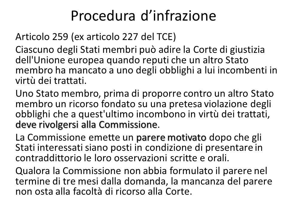 Procedura dinfrazione Articolo 259 (ex articolo 227 del TCE) Ciascuno degli Stati membri può adire la Corte di giustizia dell Unione europea quando reputi che un altro Stato membro ha mancato a uno degli obblighi a lui incombenti in virtù dei trattati.
