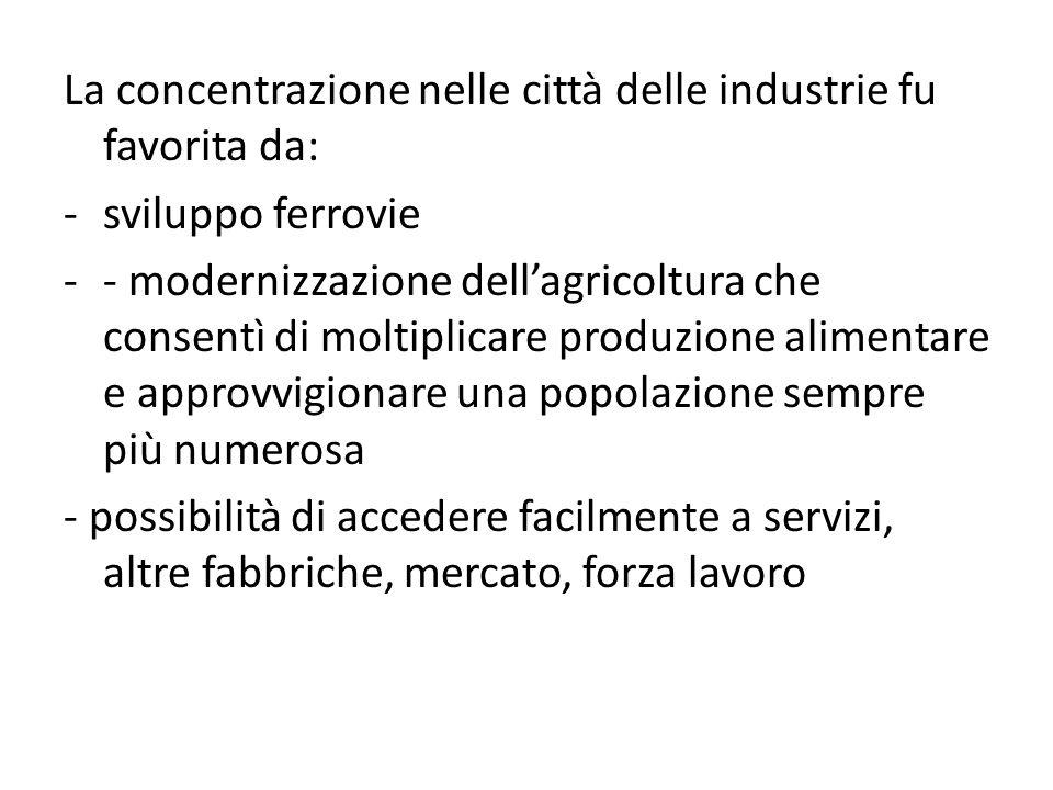 La concentrazione nelle città delle industrie fu favorita da: -sviluppo ferrovie -- modernizzazione dellagricoltura che consentì di moltiplicare produ