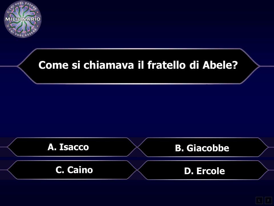 Come si chiamava il fratello di Abele? LF A. Isacco B. Giacobbe C. Caino D. Ercole