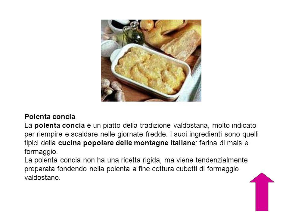 Polenta concia La polenta concia è un piatto della tradizione valdostana, molto indicato per riempire e scaldare nelle giornate fredde. I suoi ingredi