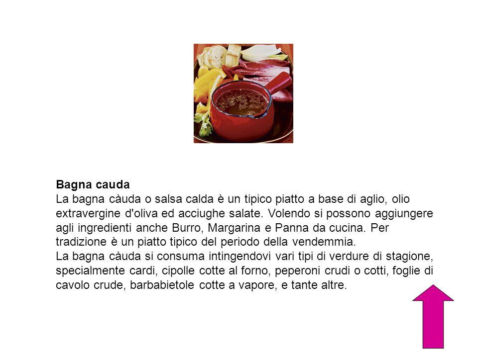 Bagna cauda La bagna càuda o salsa calda è un tipico piatto a base di aglio, olio extravergine d'oliva ed acciughe salate. Volendo si possono aggiunge