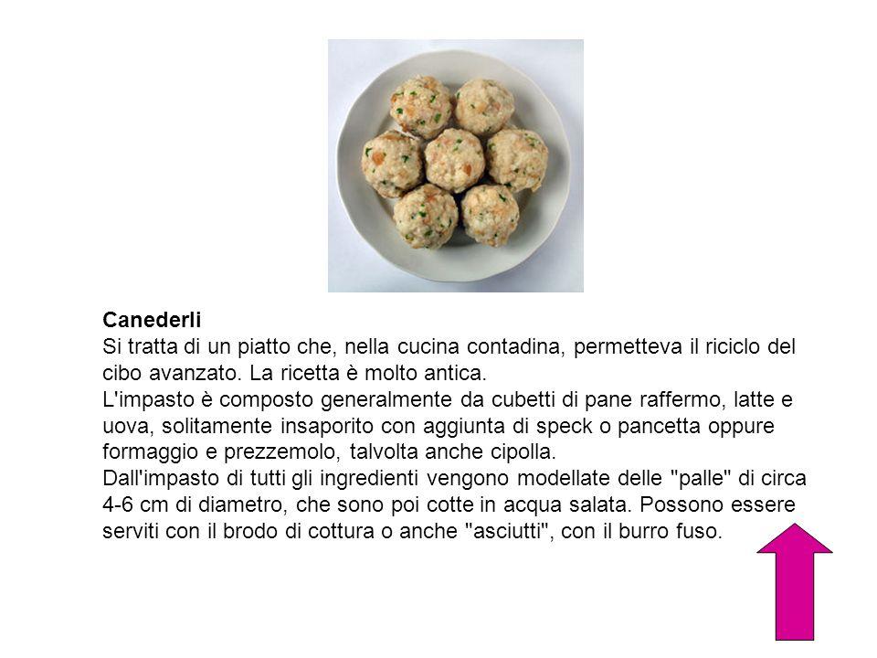 Canederli Si tratta di un piatto che, nella cucina contadina, permetteva il riciclo del cibo avanzato. La ricetta è molto antica. L'impasto è composto