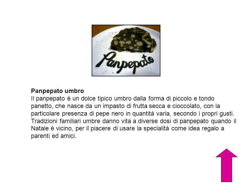 Panpepato umbro Il panpepato è un dolce tipico umbro dalla forma di piccolo e tondo panetto, che nasce da un impasto di frutta secca e cioccolato, con
