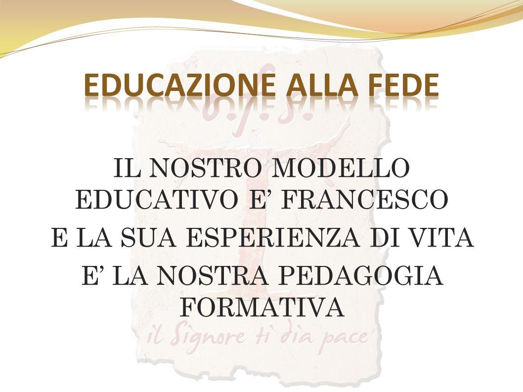 IL NOSTRO MODELLO EDUCATIVO E FRANCESCO E LA SUA ESPERIENZA DI VITA E LA NOSTRA PEDAGOGIA FORMATIVA