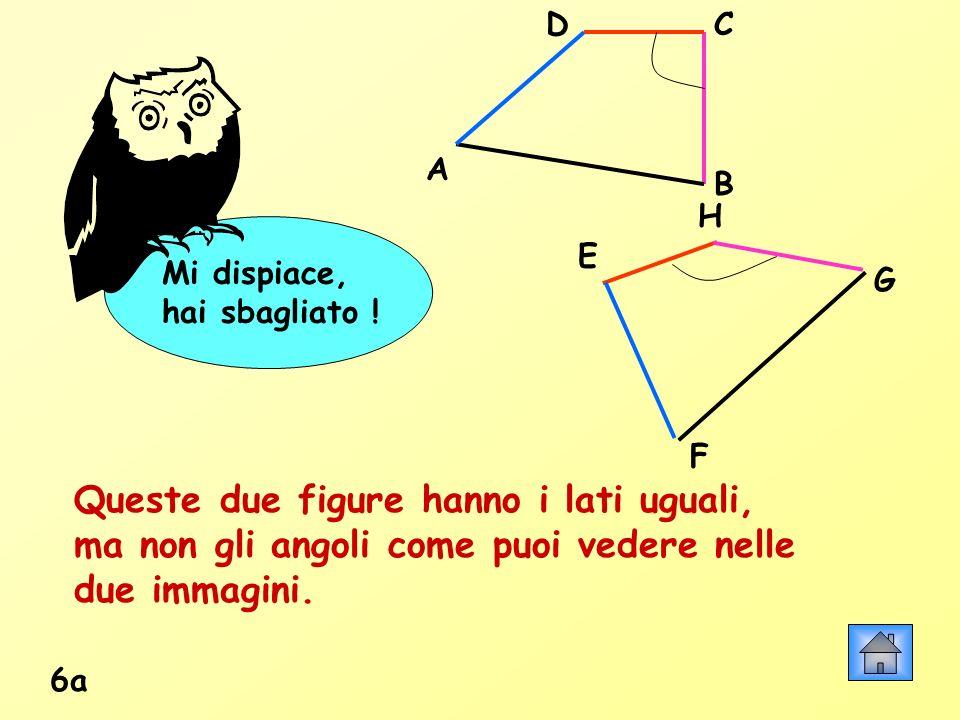 Mi dispiace, hai sbagliato ! 6a Queste due figure hanno i lati uguali, ma non gli angoli come puoi vedere nelle due immagini. A B CD H G F E