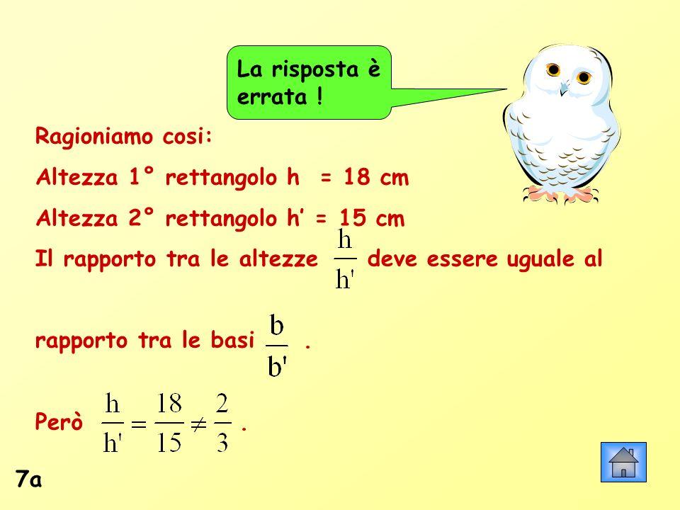7a Ragioniamo cosi: Altezza 1° rettangolo h = 18 cm Altezza 2° rettangolo h = 15 cm Il rapporto tra le altezze deve essere uguale al rapporto tra le b