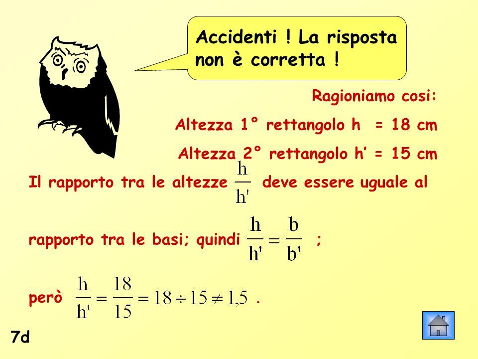 Accidenti ! La risposta non è corretta ! 7d Ragioniamo cosi: Altezza 1° rettangolo h = 18 cm Altezza 2° rettangolo h = 15 cm Il rapporto tra le altezz