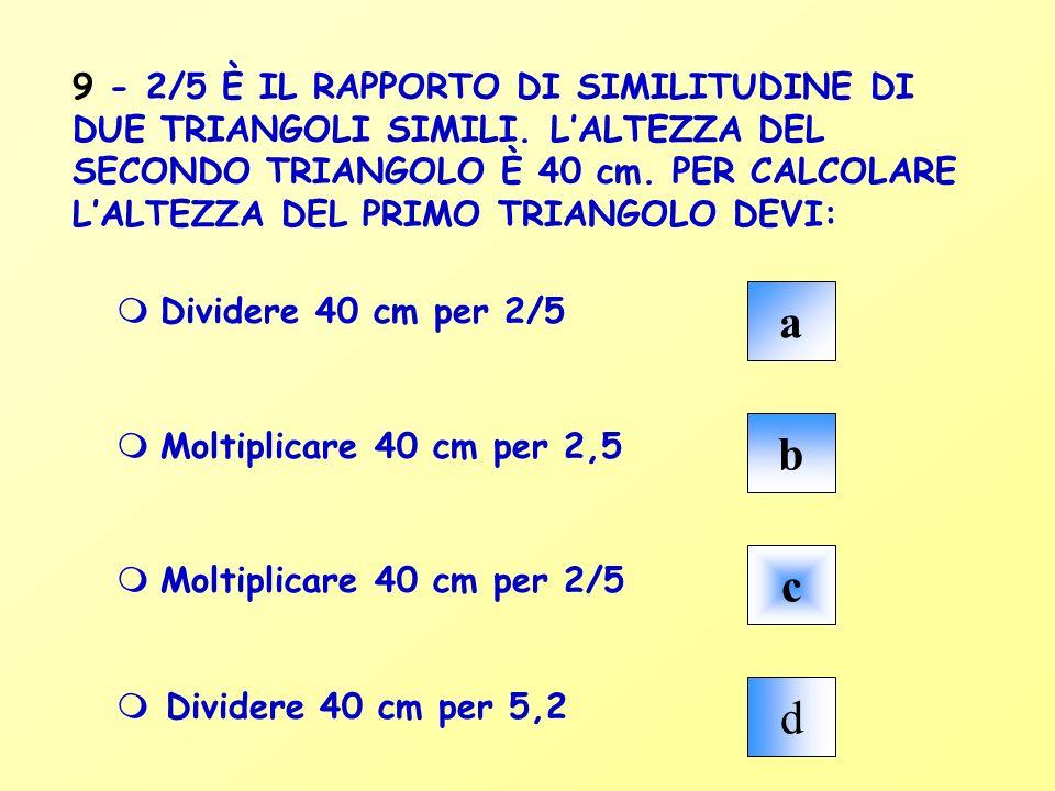 a b c d m Dividere 40 cm per 2/5 m Moltiplicare 40 cm per 2,5 m Moltiplicare 40 cm per 2/5 m Dividere 40 cm per 5,2 9 - 2/5 È IL RAPPORTO DI SIMILITUD