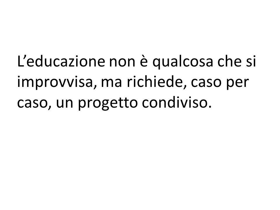Leducazione non è qualcosa che si improvvisa, ma richiede, caso per caso, un progetto condiviso.