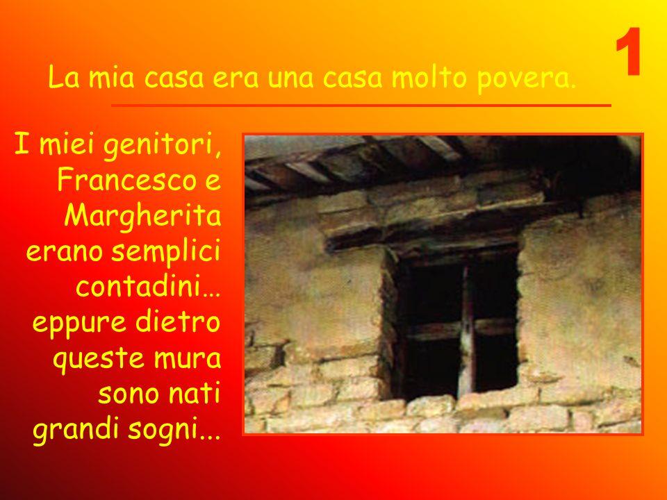 La mia casa era una casa molto povera. I miei genitori, Francesco e Margherita erano semplici contadini… eppure dietro queste mura sono nati grandi so