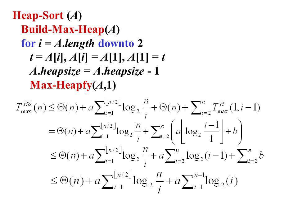 Heap-Sort (A) Build-Max-Heap(A) for i = A.length downto 2 t = A[i], A[i] = A[1], A[1] = t A.heapsize = A.heapsize - 1 Max-Heapfy(A,1)