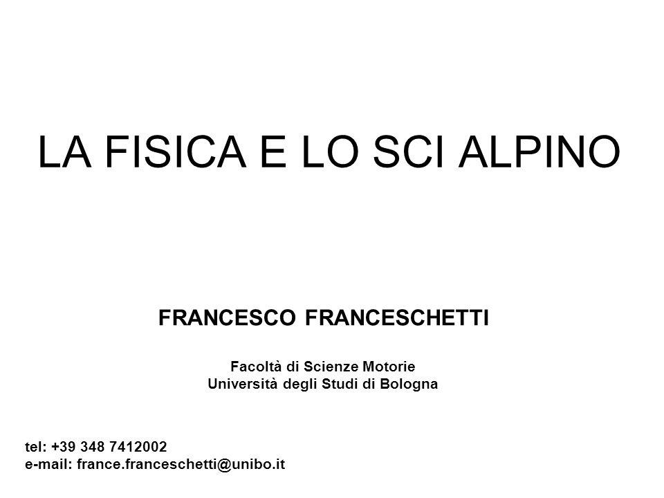 LA FISICA E LO SCI ALPINO FRANCESCO FRANCESCHETTI Facoltà di Scienze Motorie Università degli Studi di Bologna tel: +39 348 7412002 e-mail: france.fra