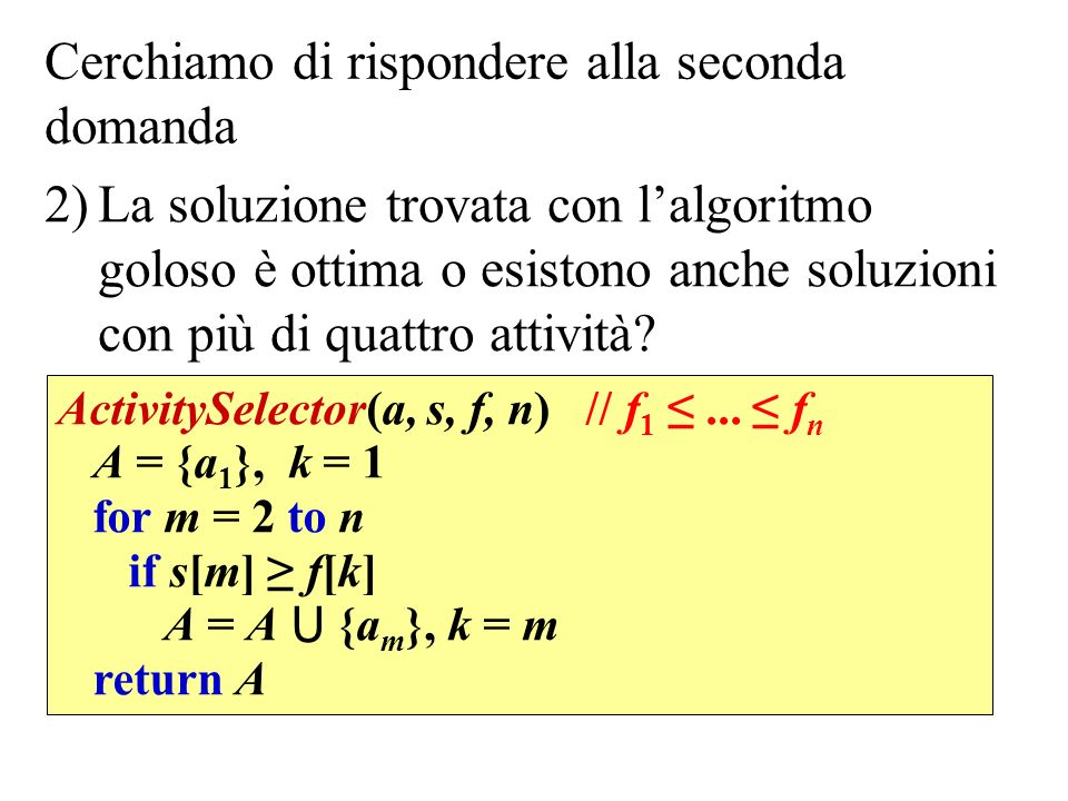 Cerchiamo di rispondere alla seconda domanda 2)La soluzione trovata con lalgoritmo goloso è ottima o esistono anche soluzioni con più di quattro attività.