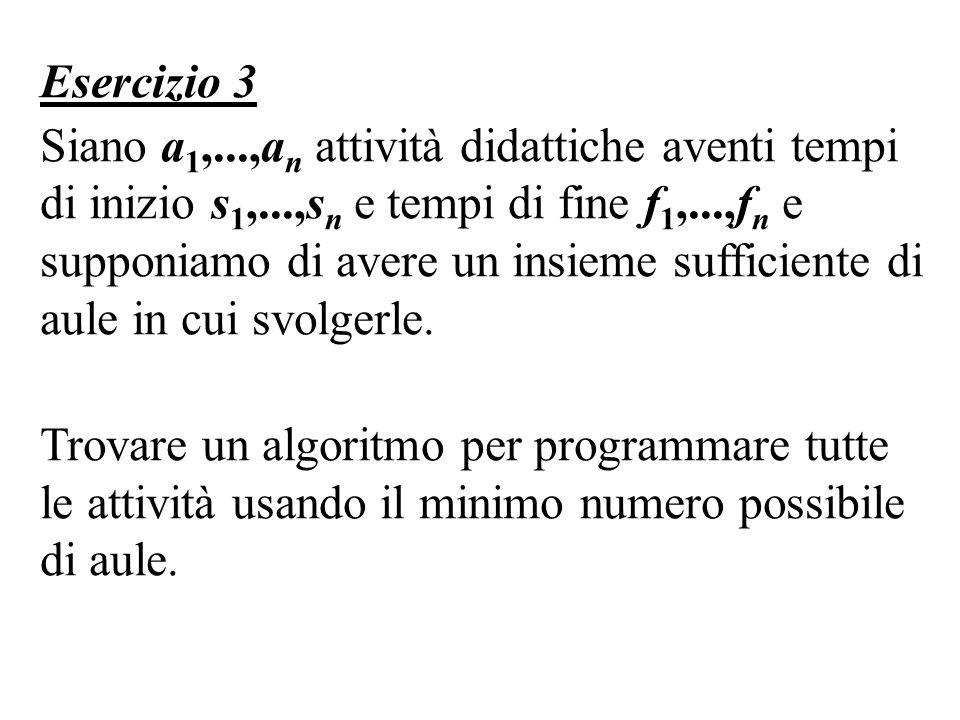 Esercizio 3 Siano a 1,...,a n attività didattiche aventi tempi di inizio s 1,...,s n e tempi di fine f 1,...,f n e supponiamo di avere un insieme sufficiente di aule in cui svolgerle.