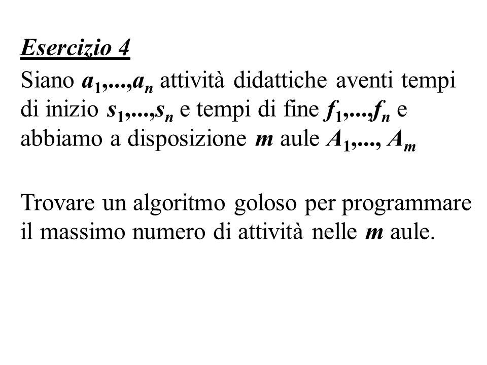 Esercizio 4 Siano a 1,...,a n attività didattiche aventi tempi di inizio s 1,...,s n e tempi di fine f 1,...,f n e abbiamo a disposizione m aule A 1,..., A m Trovare un algoritmo goloso per programmare il massimo numero di attività nelle m aule.
