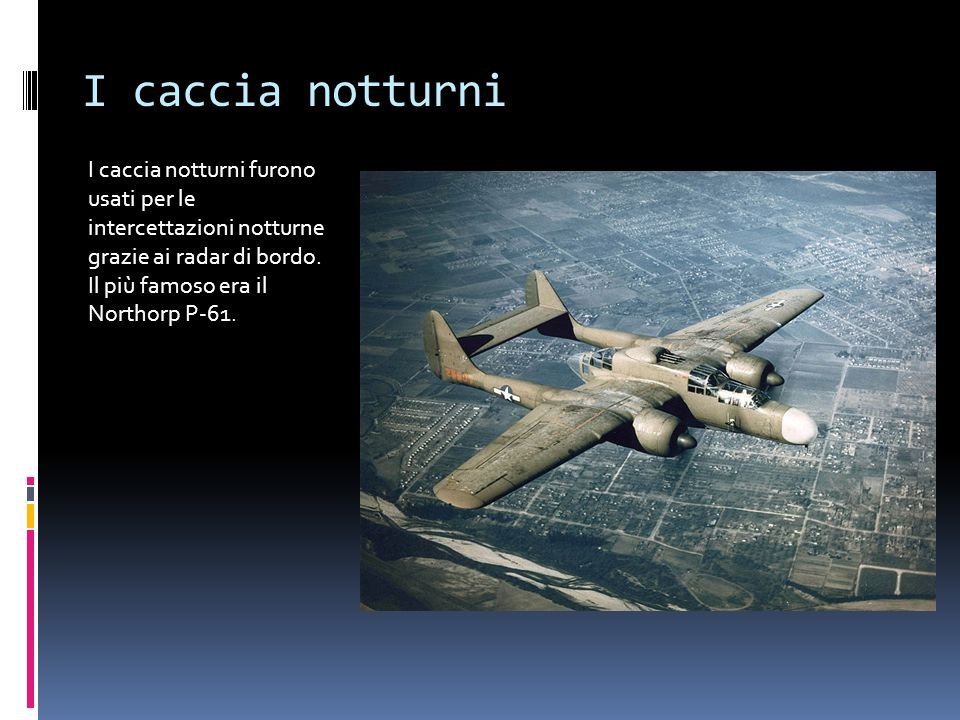 I caccia notturni I caccia notturni furono usati per le intercettazioni notturne grazie ai radar di bordo. Il più famoso era il Northorp P-61.