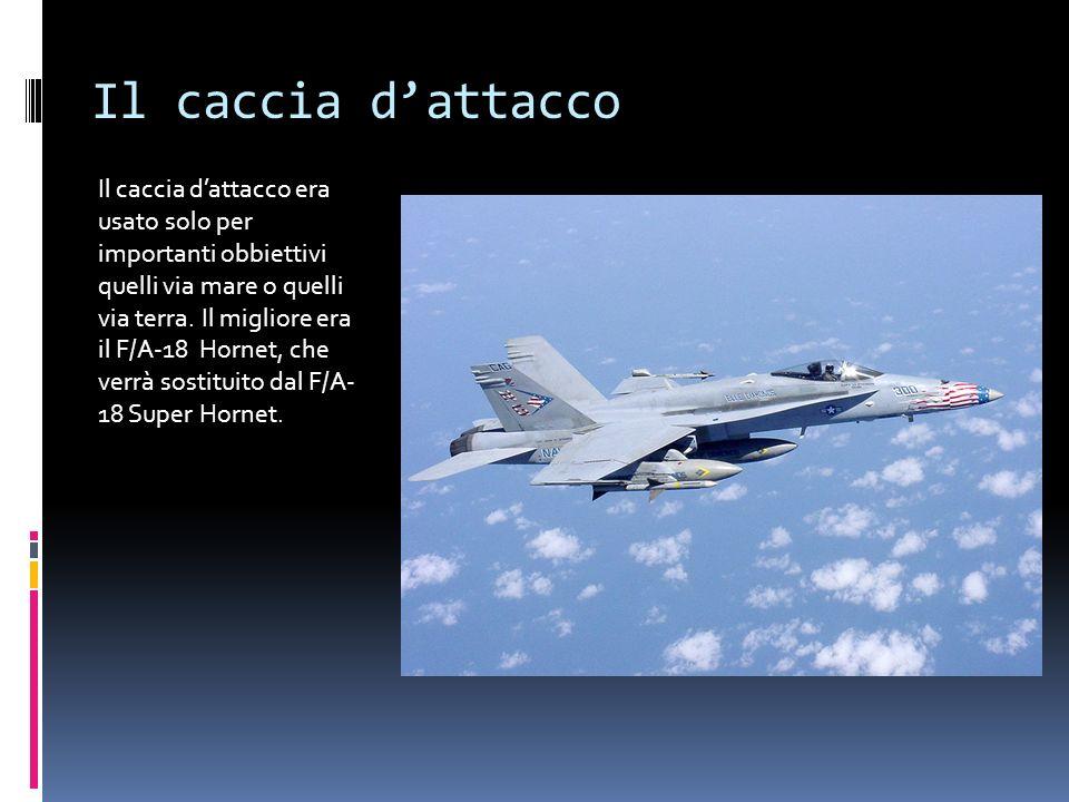 Il caccia dattacco Il caccia dattacco era usato solo per importanti obbiettivi quelli via mare o quelli via terra. Il migliore era il F/A-18 Hornet, c