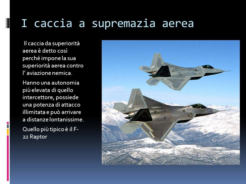 I caccia a supremazia aerea Il caccia da superiorità aerea è detto così perché impone la sua superiorità aerea contro l aviazione nemica. Hanno una au