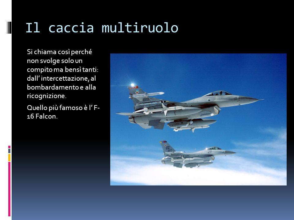 Il caccia multiruolo Si chiama così perché non svolge solo un compito ma bensì tanti: dall intercettazione, al bombardamento e alla ricognizione. Quel