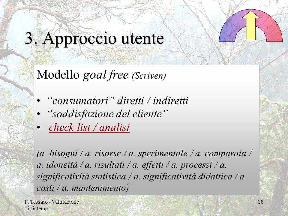F. Tessaro - Valutazione di sistema 18 3. Approccio utente Modello goal free (Scriven) consumatori diretti / indiretti soddisfazione del cliente check