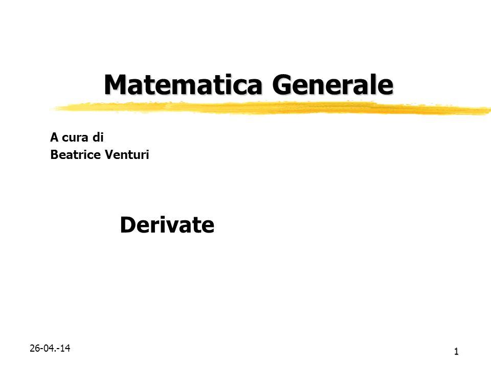 26-04.-14 1 Matematica Generale Matematica Generale Derivate A cura di Beatrice Venturi